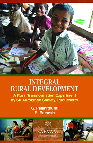 Integral Rural Development: A Rural Transformation Experiment by Sri Aurobindo Society, Puducherry